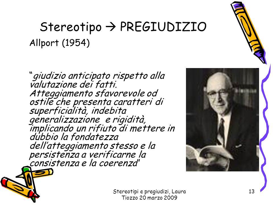 Stereotipi e pregiudizi, Laura Tiozzo 20 marzo 2009 13 Stereotipo PREGIUDIZIO Allport (1954) giudizio anticipato rispetto alla valutazione dei fatti.