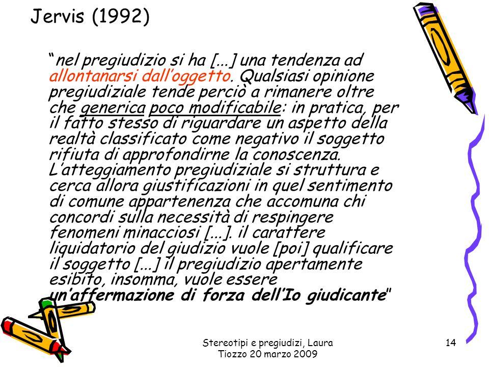 Stereotipi e pregiudizi, Laura Tiozzo 20 marzo 2009 14 Jervis (1992) nel pregiudizio si ha [...] una tendenza ad allontanarsi dalloggetto. Qualsiasi o