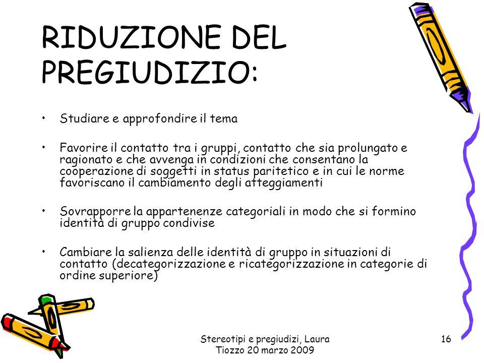 Stereotipi e pregiudizi, Laura Tiozzo 20 marzo 2009 16 RIDUZIONE DEL PREGIUDIZIO: Studiare e approfondire il tema Favorire il contatto tra i gruppi, c