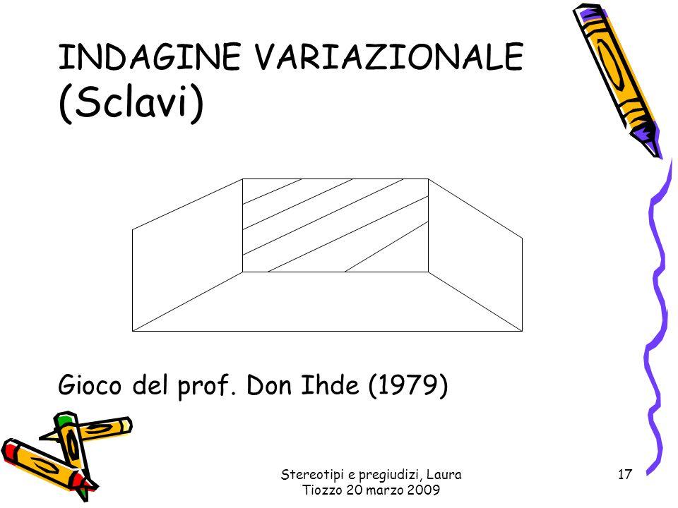 Stereotipi e pregiudizi, Laura Tiozzo 20 marzo 2009 17 INDAGINE VARIAZIONALE (Sclavi) Gioco del prof. Don Ihde (1979)