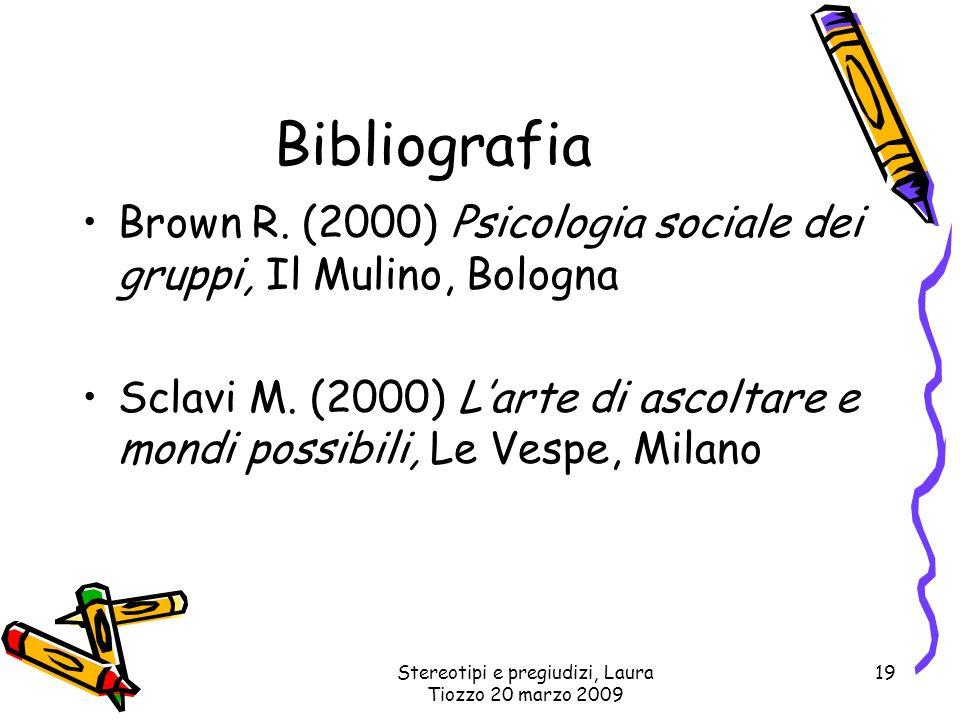 Stereotipi e pregiudizi, Laura Tiozzo 20 marzo 2009 19 Bibliografia Brown R. (2000) Psicologia sociale dei gruppi, Il Mulino, Bologna Sclavi M. (2000)