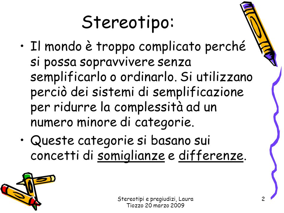 Stereotipi e pregiudizi, Laura Tiozzo 20 marzo 2009 2 Stereotipo: Il mondo è troppo complicato perché si possa sopravvivere senza semplificarlo o ordi