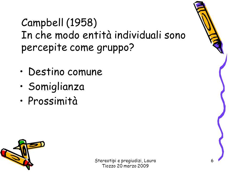 Stereotipi e pregiudizi, Laura Tiozzo 20 marzo 2009 6 Campbell (1958) In che modo entità individuali sono percepite come gruppo? Destino comune Somigl