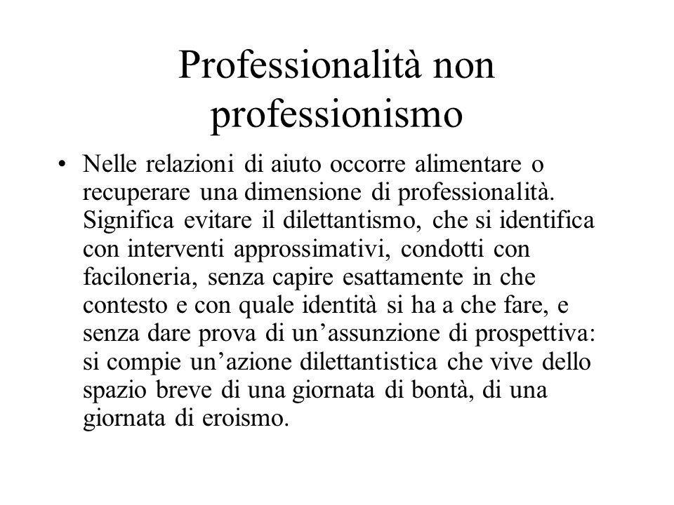 Professionalità non professionismo Nelle relazioni di aiuto occorre alimentare o recuperare una dimensione di professionalità.