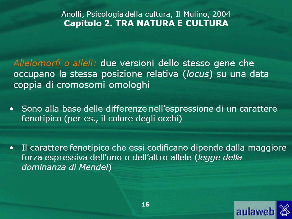15 Anolli, Psicologia della cultura, Il Mulino, 2004 Capitolo 2. TRA NATURA E CULTURA Allelomorfi o alleli: due versioni dello stesso gene che occupan