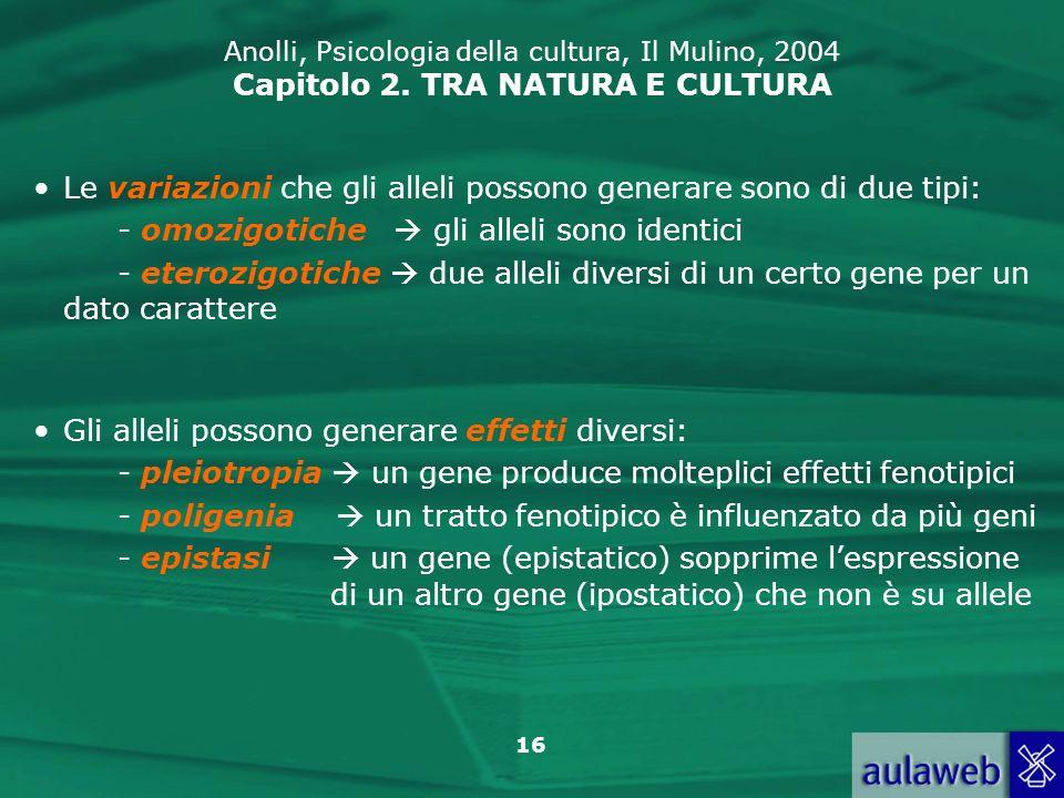 16 Anolli, Psicologia della cultura, Il Mulino, 2004 Capitolo 2. TRA NATURA E CULTURA Le variazioni che gli alleli possono generare sono di due tipi: