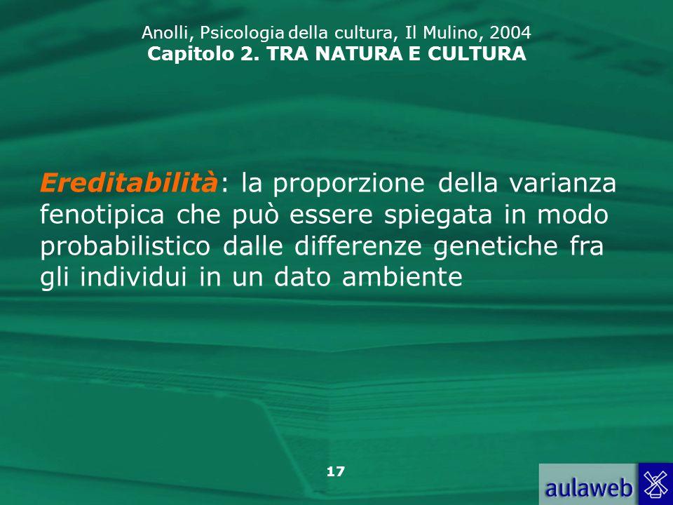 17 Anolli, Psicologia della cultura, Il Mulino, 2004 Capitolo 2. TRA NATURA E CULTURA Ereditabilità: la proporzione della varianza fenotipica che può