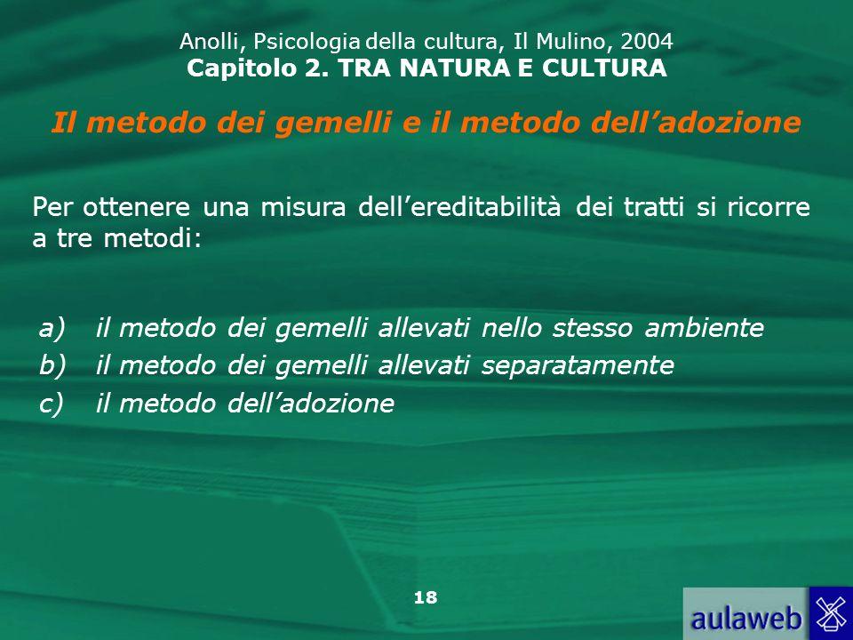 18 Anolli, Psicologia della cultura, Il Mulino, 2004 Capitolo 2. TRA NATURA E CULTURA Il metodo dei gemelli e il metodo delladozione Per ottenere una