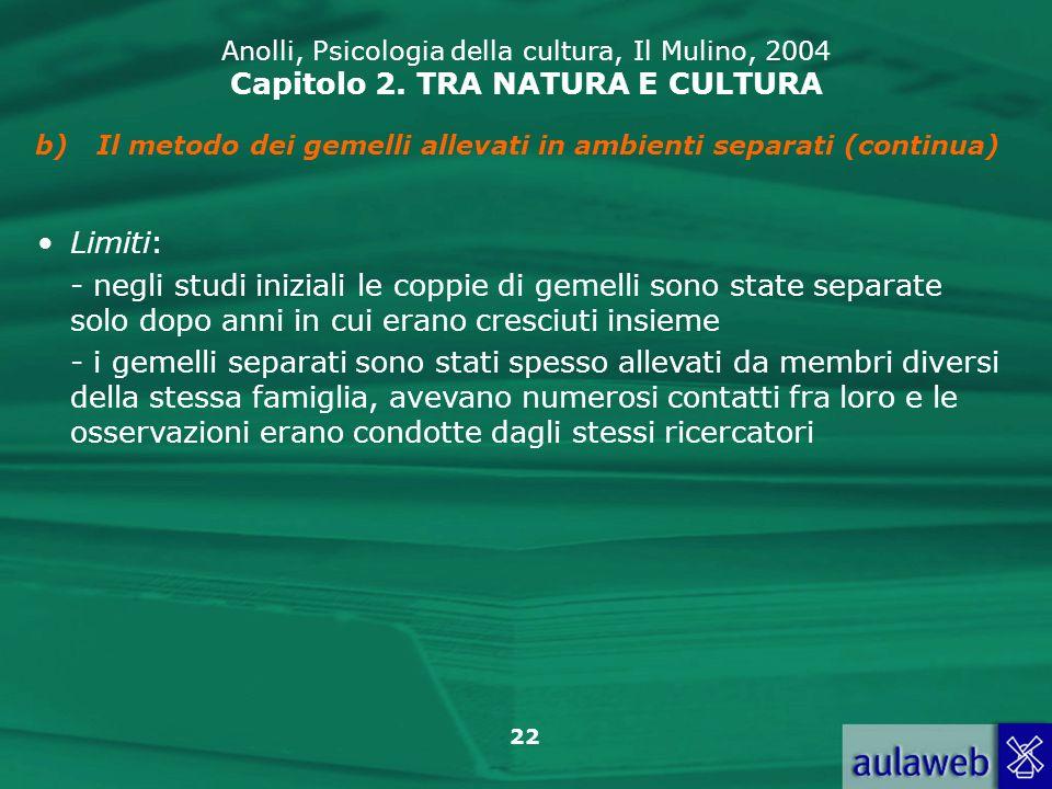 22 Anolli, Psicologia della cultura, Il Mulino, 2004 Capitolo 2. TRA NATURA E CULTURA b)Il metodo dei gemelli allevati in ambienti separati (continua)