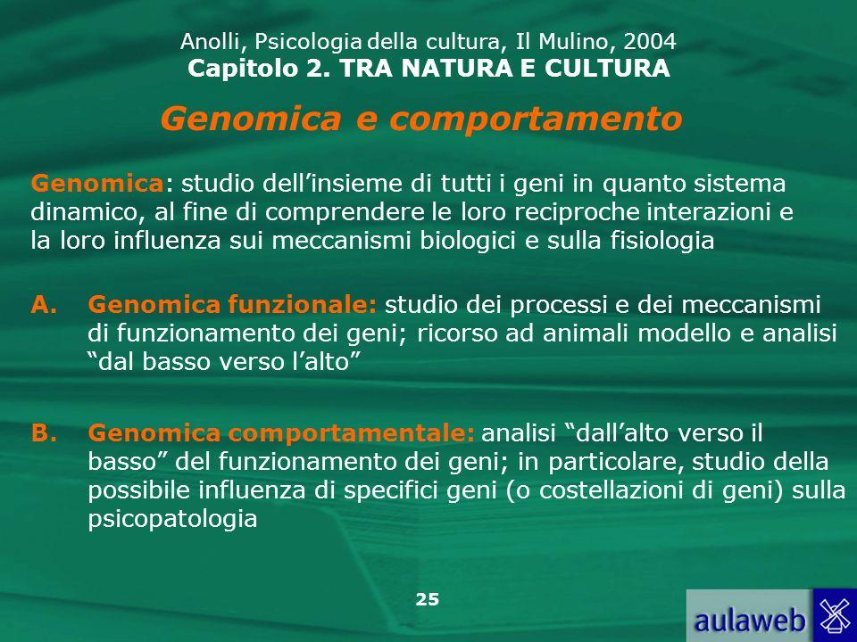 25 Anolli, Psicologia della cultura, Il Mulino, 2004 Capitolo 2. TRA NATURA E CULTURA Genomica e comportamento A.Genomica funzionale: studio dei proce