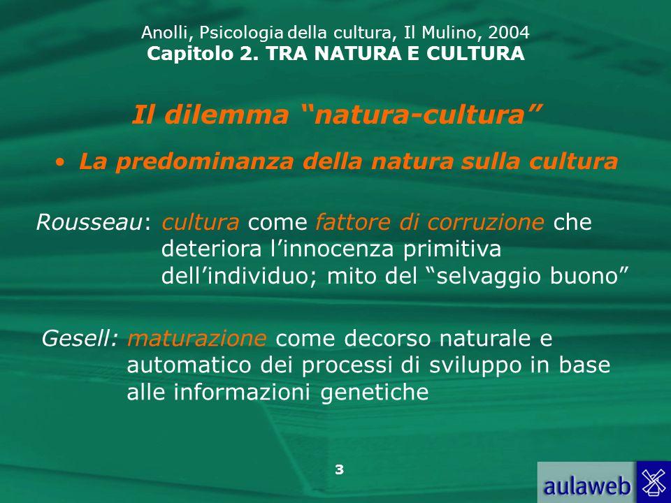 3 Anolli, Psicologia della cultura, Il Mulino, 2004 Capitolo 2. TRA NATURA E CULTURA Il dilemma natura-cultura La predominanza della natura sulla cult