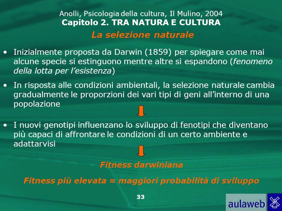 33 Anolli, Psicologia della cultura, Il Mulino, 2004 Capitolo 2. TRA NATURA E CULTURA La selezione naturale Inizialmente proposta da Darwin (1859) per