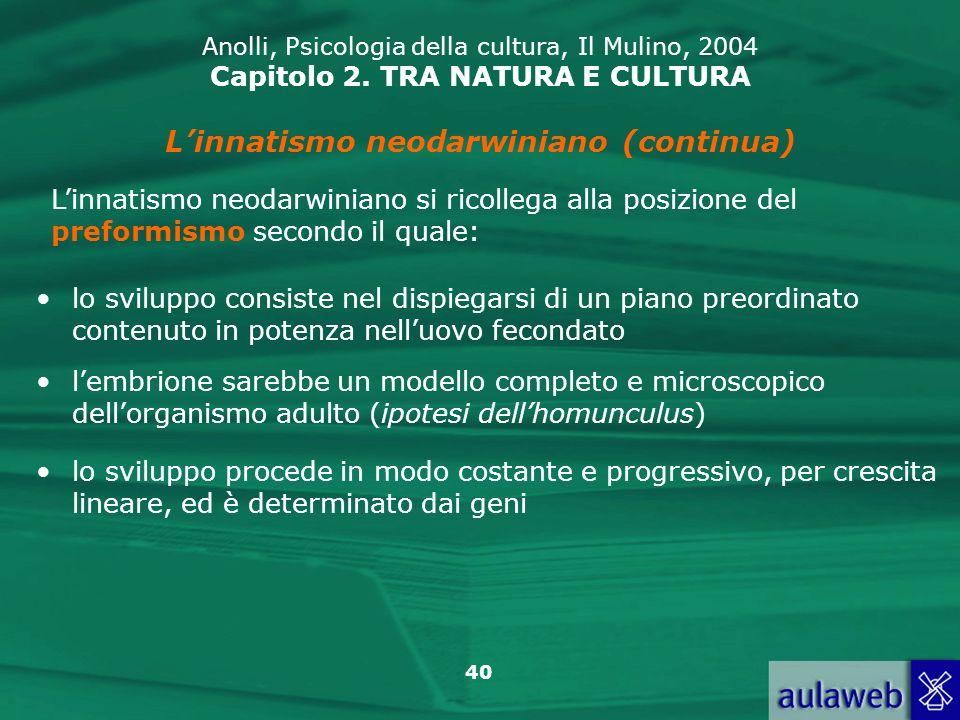 40 Anolli, Psicologia della cultura, Il Mulino, 2004 Capitolo 2. TRA NATURA E CULTURA Linnatismo neodarwiniano (continua) Linnatismo neodarwiniano si