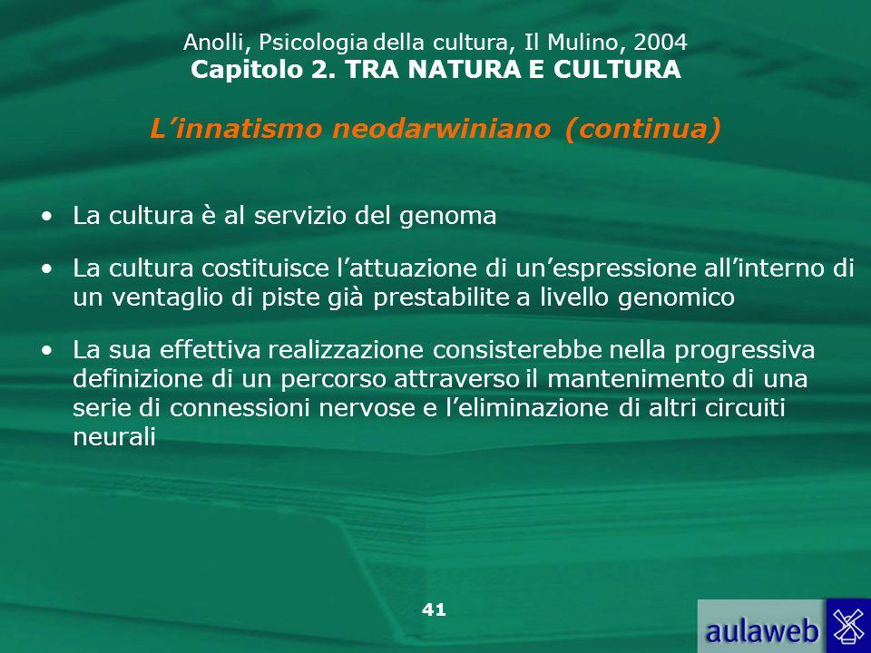 41 Anolli, Psicologia della cultura, Il Mulino, 2004 Capitolo 2. TRA NATURA E CULTURA Linnatismo neodarwiniano (continua) La cultura è al servizio del