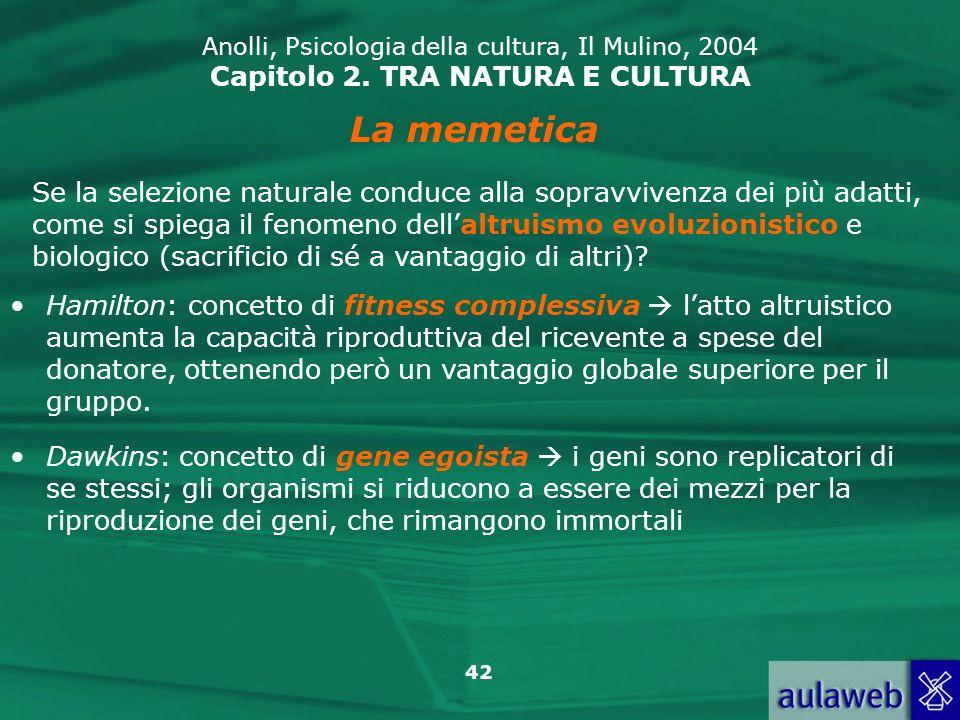 42 Anolli, Psicologia della cultura, Il Mulino, 2004 Capitolo 2. TRA NATURA E CULTURA La memetica Se la selezione naturale conduce alla sopravvivenza