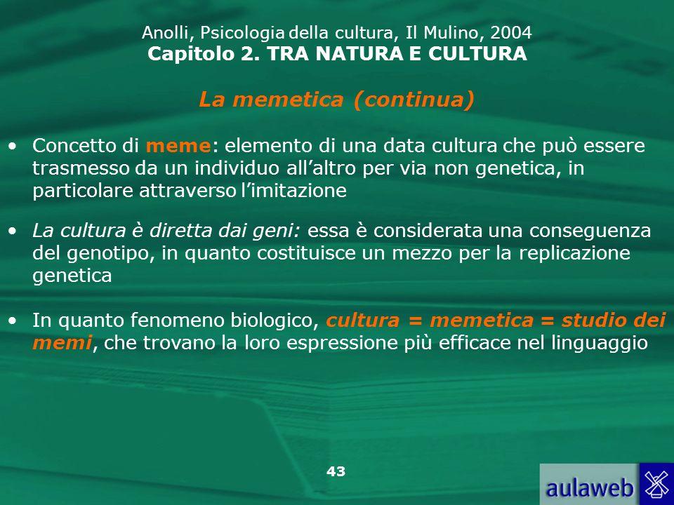 43 Anolli, Psicologia della cultura, Il Mulino, 2004 Capitolo 2. TRA NATURA E CULTURA La memetica (continua) Concetto di meme: elemento di una data cu