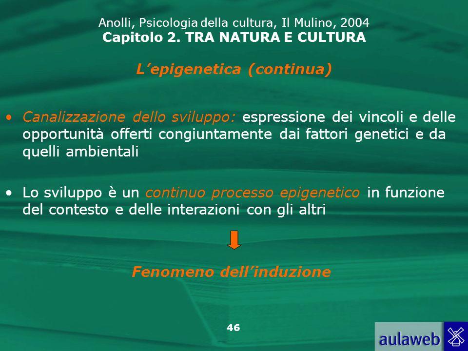 46 Anolli, Psicologia della cultura, Il Mulino, 2004 Capitolo 2. TRA NATURA E CULTURA Lepigenetica (continua) Canalizzazione dello sviluppo: espressio