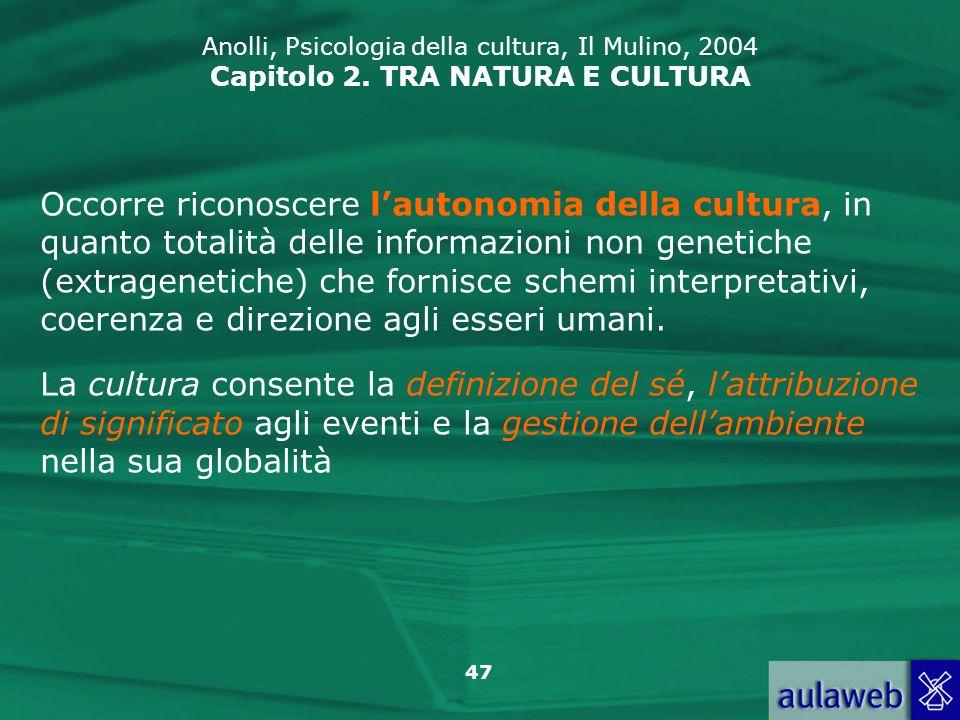 47 Anolli, Psicologia della cultura, Il Mulino, 2004 Capitolo 2. TRA NATURA E CULTURA Occorre riconoscere lautonomia della cultura, in quanto totalità