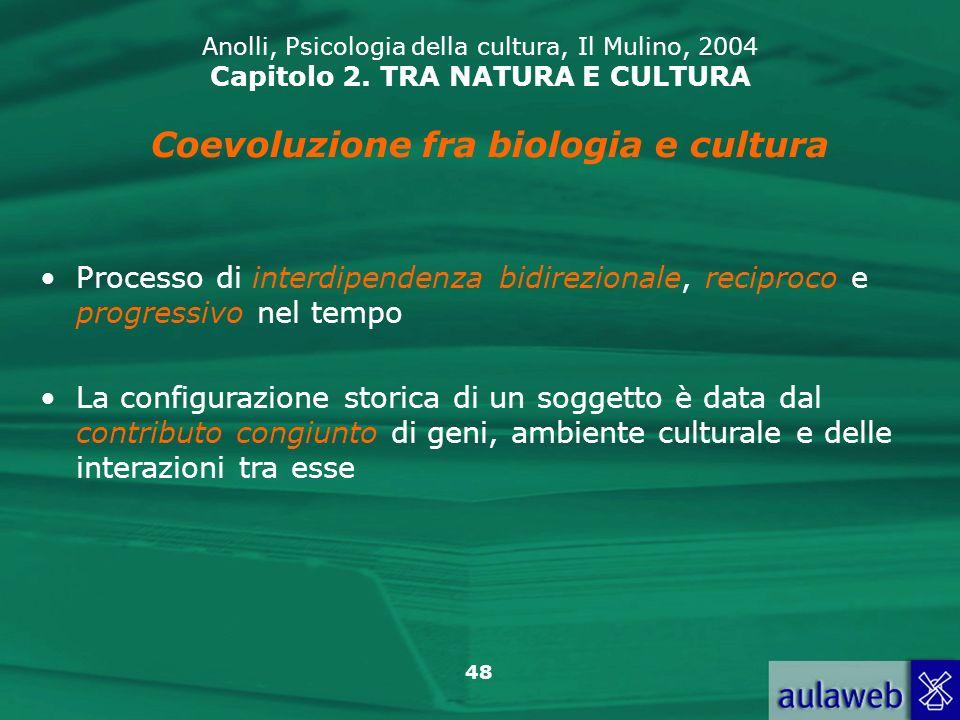 48 Anolli, Psicologia della cultura, Il Mulino, 2004 Capitolo 2. TRA NATURA E CULTURA Coevoluzione fra biologia e cultura Processo di interdipendenza