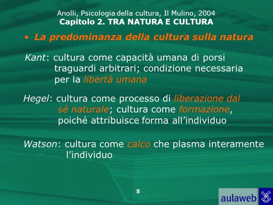 5 Anolli, Psicologia della cultura, Il Mulino, 2004 Capitolo 2. TRA NATURA E CULTURA La predominanza della cultura sulla natura Kant: cultura come cap