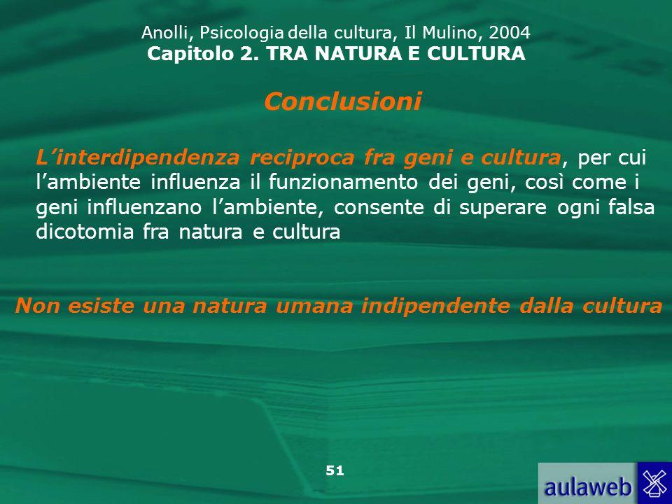 51 Anolli, Psicologia della cultura, Il Mulino, 2004 Capitolo 2. TRA NATURA E CULTURA Conclusioni Linterdipendenza reciproca fra geni e cultura, per c