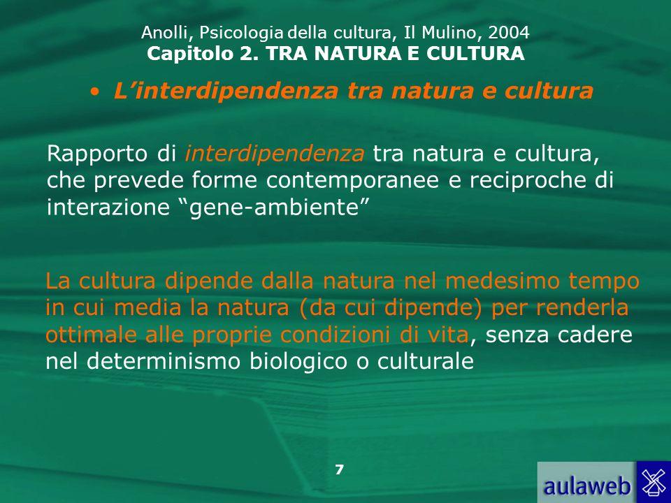 7 Anolli, Psicologia della cultura, Il Mulino, 2004 Capitolo 2. TRA NATURA E CULTURA Linterdipendenza tra natura e cultura Rapporto di interdipendenza