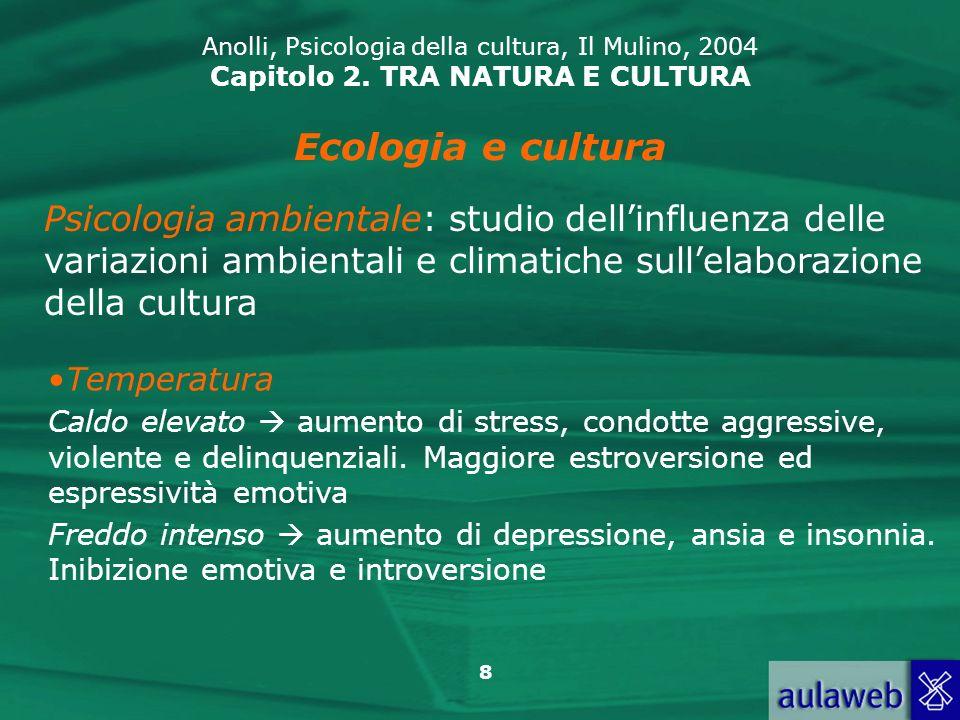 8 Anolli, Psicologia della cultura, Il Mulino, 2004 Capitolo 2. TRA NATURA E CULTURA Ecologia e cultura Psicologia ambientale: studio dellinfluenza de
