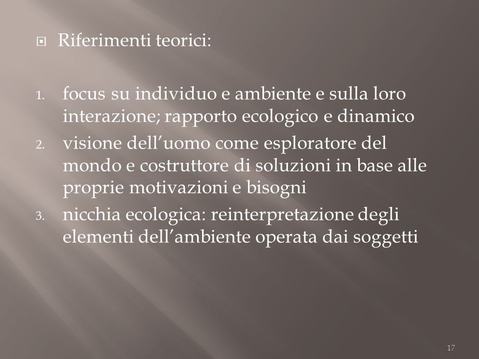 Riferimenti teorici: 1. focus su individuo e ambiente e sulla loro interazione; rapporto ecologico e dinamico 2. visione delluomo come esploratore del