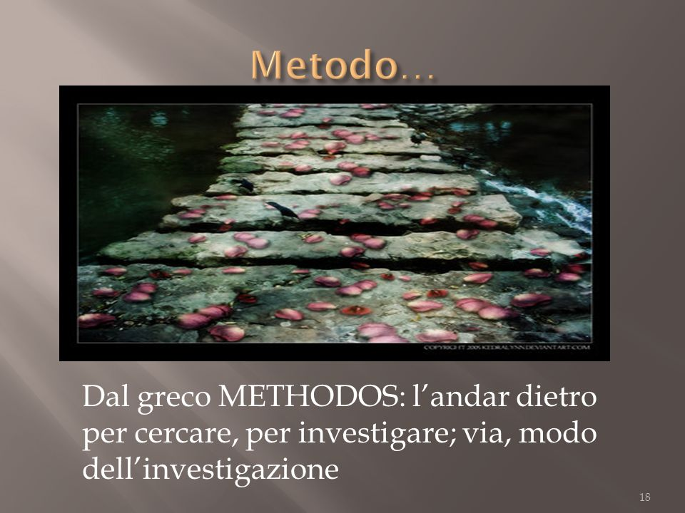 18 Dal greco METHODOS: landar dietro per cercare, per investigare; via, modo dellinvestigazione