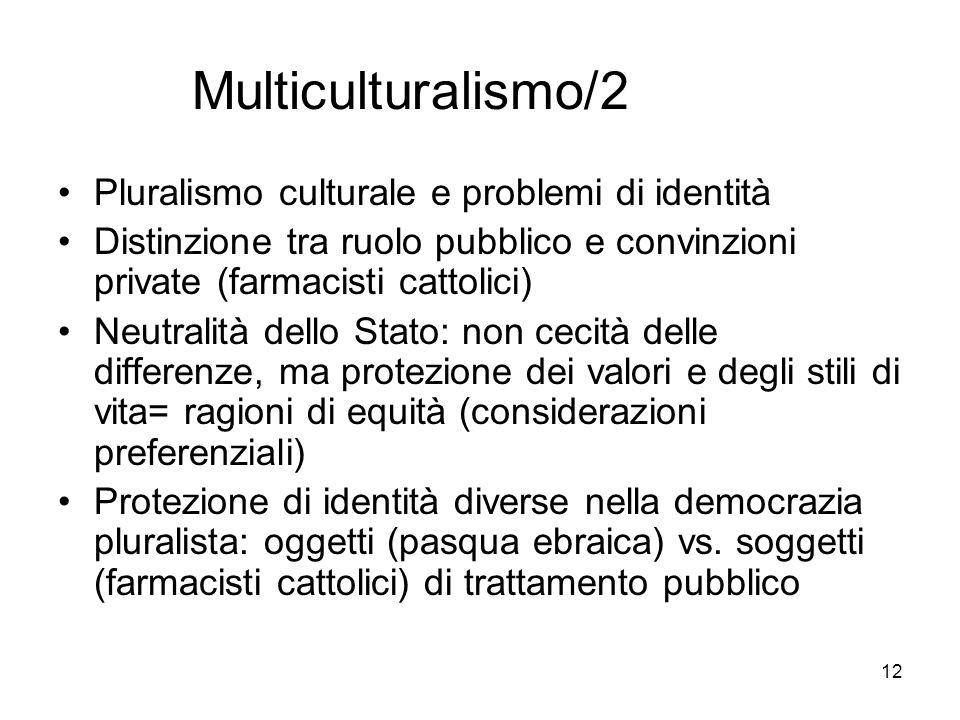 12 Multiculturalismo/2 Pluralismo culturale e problemi di identità Distinzione tra ruolo pubblico e convinzioni private (farmacisti cattolici) Neutral