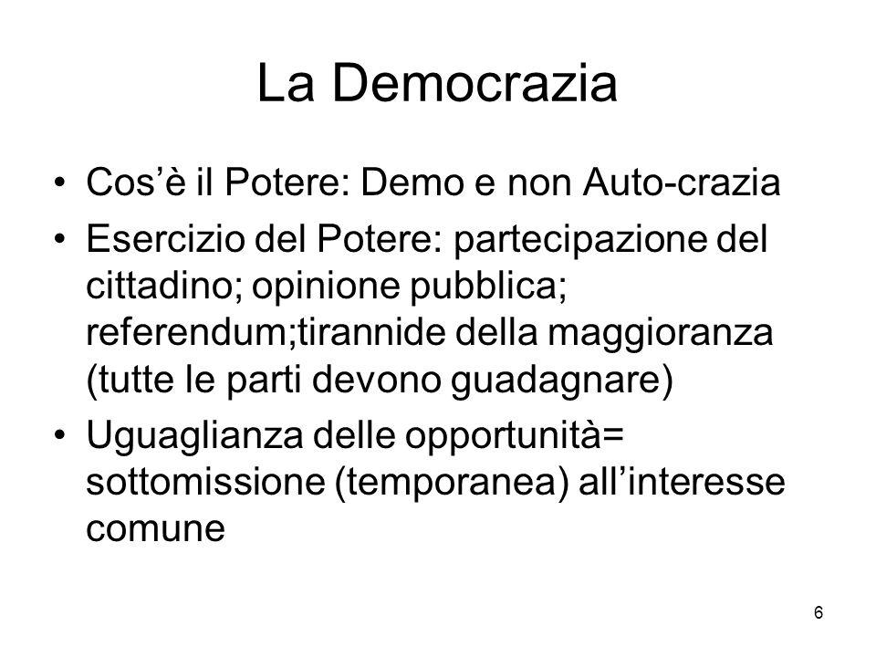 6 La Democrazia Cosè il Potere: Demo e non Auto-crazia Esercizio del Potere: partecipazione del cittadino; opinione pubblica; referendum;tirannide della maggioranza (tutte le parti devono guadagnare) Uguaglianza delle opportunità= sottomissione (temporanea) allinteresse comune