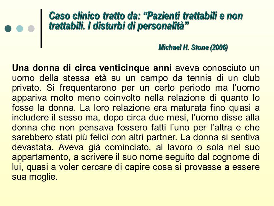 Caso clinico tratto da: Pazienti trattabili e non trattabili. I disturbi di personalità Michael H. Stone (2006) Una donna di circa venticinque anni av