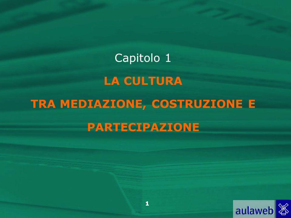 1 Capitolo 1 LA CULTURA TRA MEDIAZIONE, COSTRUZIONE E PARTECIPAZIONE