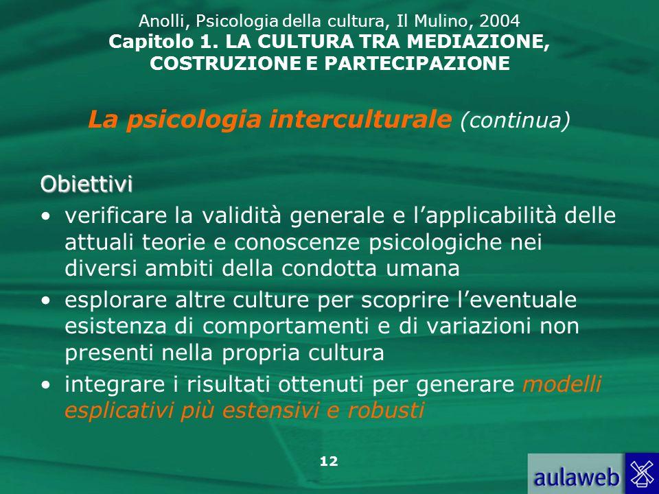 12 Anolli, Psicologia della cultura, Il Mulino, 2004 Capitolo 1. LA CULTURA TRA MEDIAZIONE, COSTRUZIONE E PARTECIPAZIONE La psicologia interculturale
