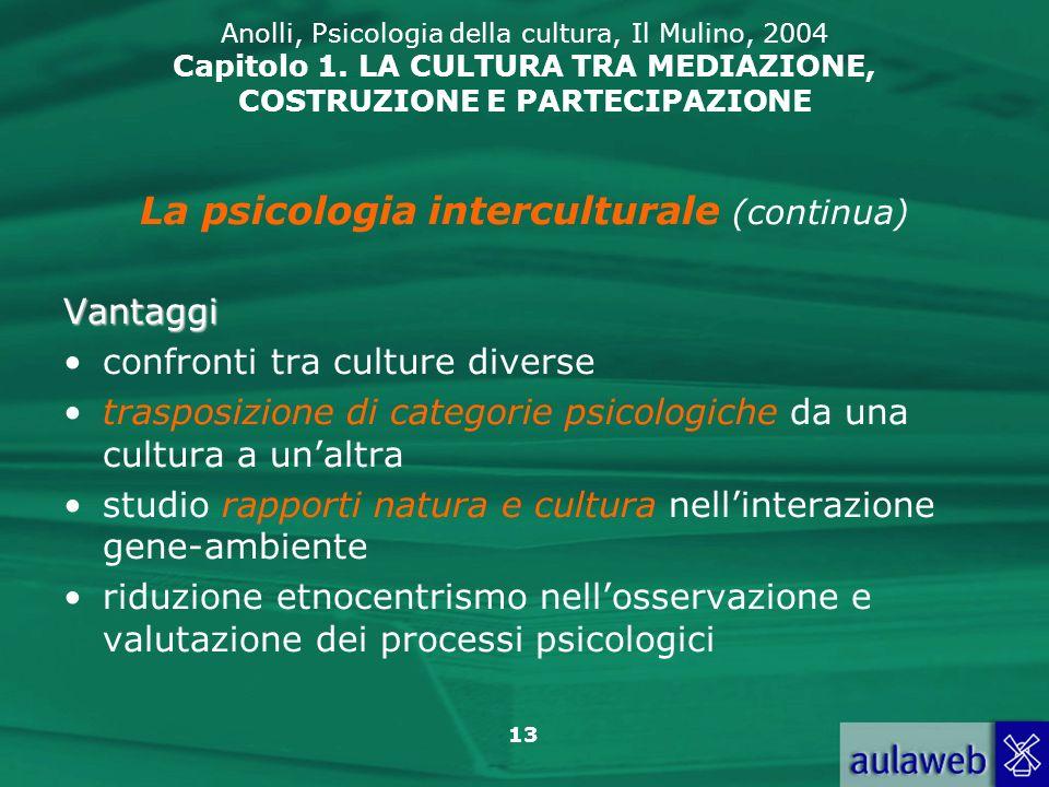 13 Anolli, Psicologia della cultura, Il Mulino, 2004 Capitolo 1. LA CULTURA TRA MEDIAZIONE, COSTRUZIONE E PARTECIPAZIONE La psicologia interculturale