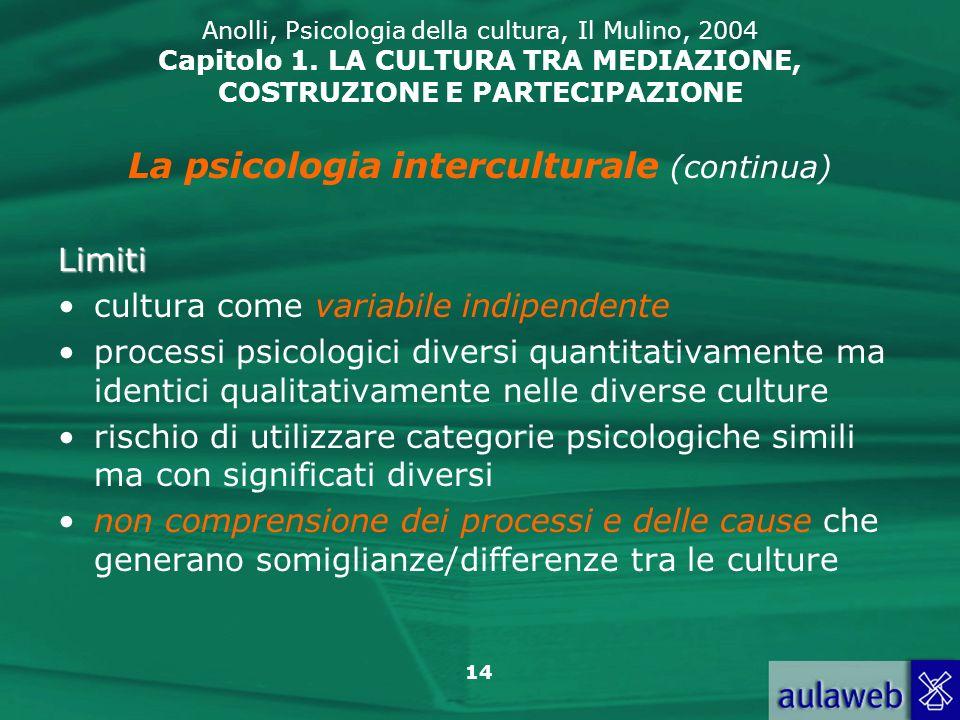 14 Anolli, Psicologia della cultura, Il Mulino, 2004 Capitolo 1. LA CULTURA TRA MEDIAZIONE, COSTRUZIONE E PARTECIPAZIONE La psicologia interculturale