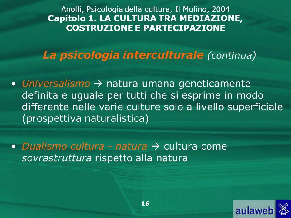 16 Anolli, Psicologia della cultura, Il Mulino, 2004 Capitolo 1. LA CULTURA TRA MEDIAZIONE, COSTRUZIONE E PARTECIPAZIONE La psicologia interculturale