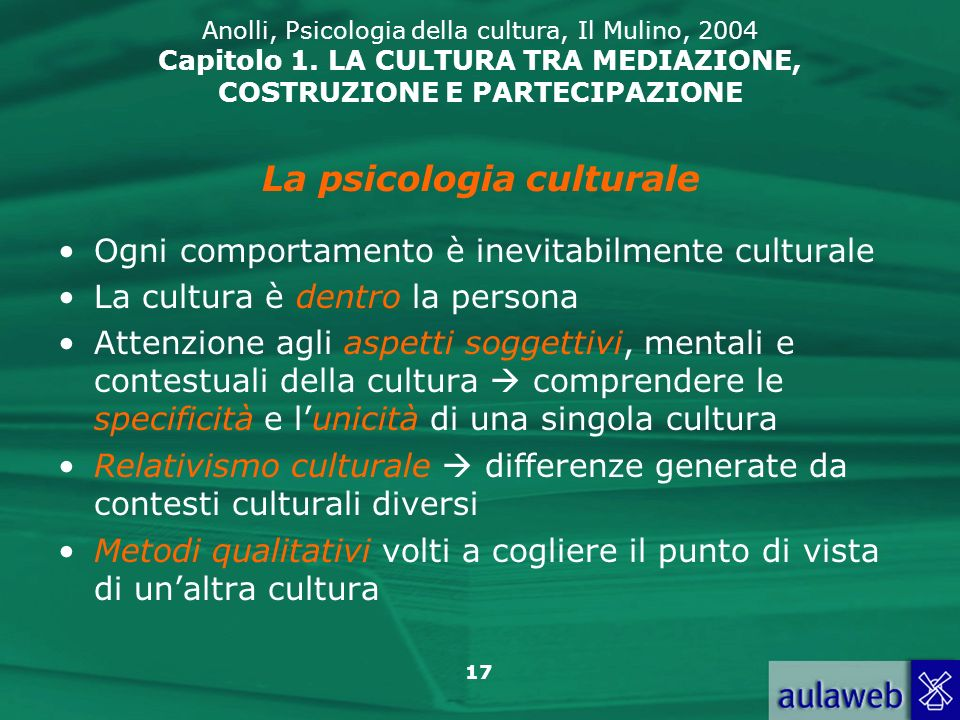 17 Anolli, Psicologia della cultura, Il Mulino, 2004 Capitolo 1. LA CULTURA TRA MEDIAZIONE, COSTRUZIONE E PARTECIPAZIONE Ogni comportamento è inevitab