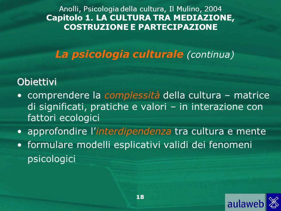 18 Anolli, Psicologia della cultura, Il Mulino, 2004 Capitolo 1. LA CULTURA TRA MEDIAZIONE, COSTRUZIONE E PARTECIPAZIONE La psicologia culturale (cont