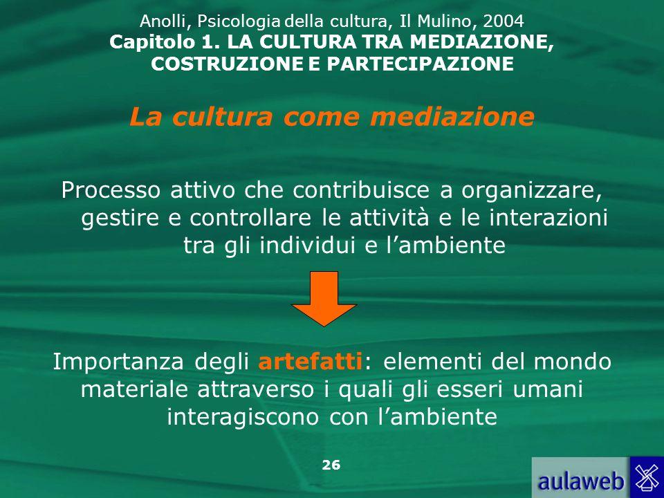 26 Anolli, Psicologia della cultura, Il Mulino, 2004 Capitolo 1. LA CULTURA TRA MEDIAZIONE, COSTRUZIONE E PARTECIPAZIONE Processo attivo che contribui
