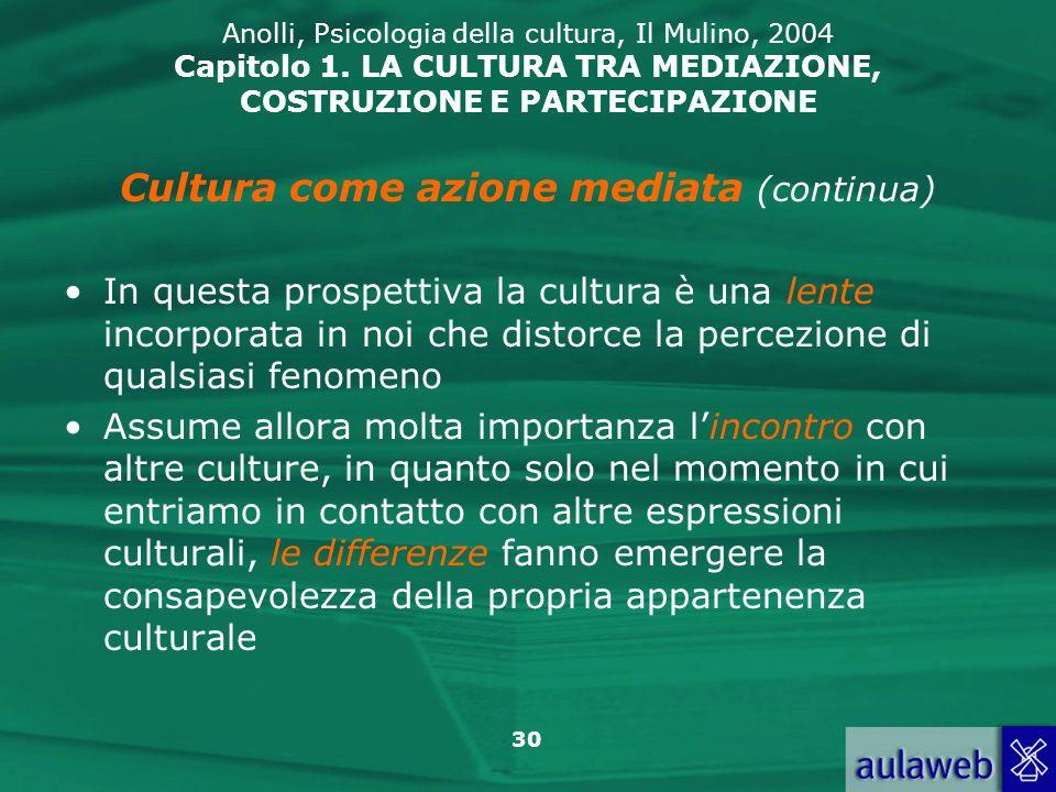 30 Anolli, Psicologia della cultura, Il Mulino, 2004 Capitolo 1. LA CULTURA TRA MEDIAZIONE, COSTRUZIONE E PARTECIPAZIONE Cultura come azione mediata (