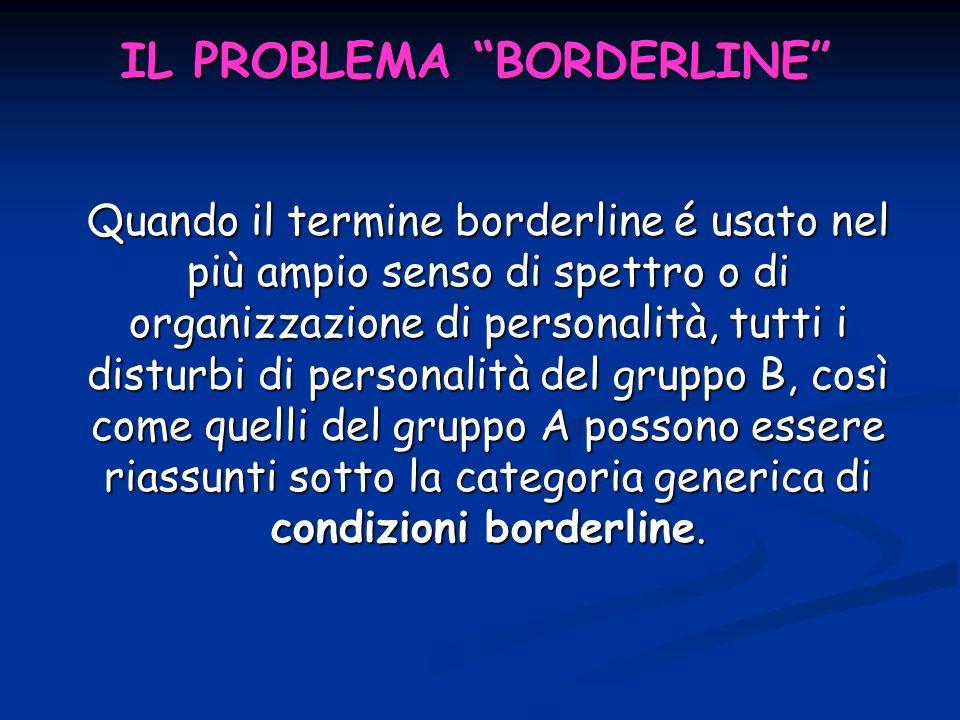 IL PROBLEMA BORDERLINE Quando il termine borderline é usato nel più ampio senso di spettro o di organizzazione di personalità, tutti i disturbi di per