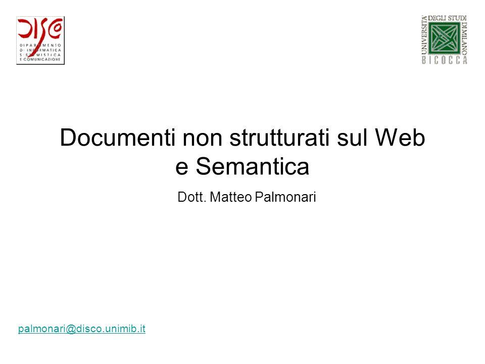 Documenti non strutturati sul Web e Semantica palmonari@disco.unimib.it Dott. Matteo Palmonari