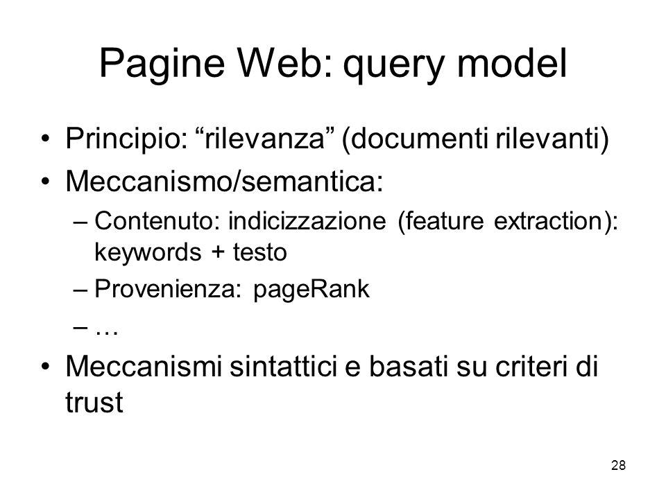 Pagine Web: query model Principio: rilevanza (documenti rilevanti) Meccanismo/semantica: –Contenuto: indicizzazione (feature extraction): keywords + testo –Provenienza: pageRank –… Meccanismi sintattici e basati su criteri di trust 28