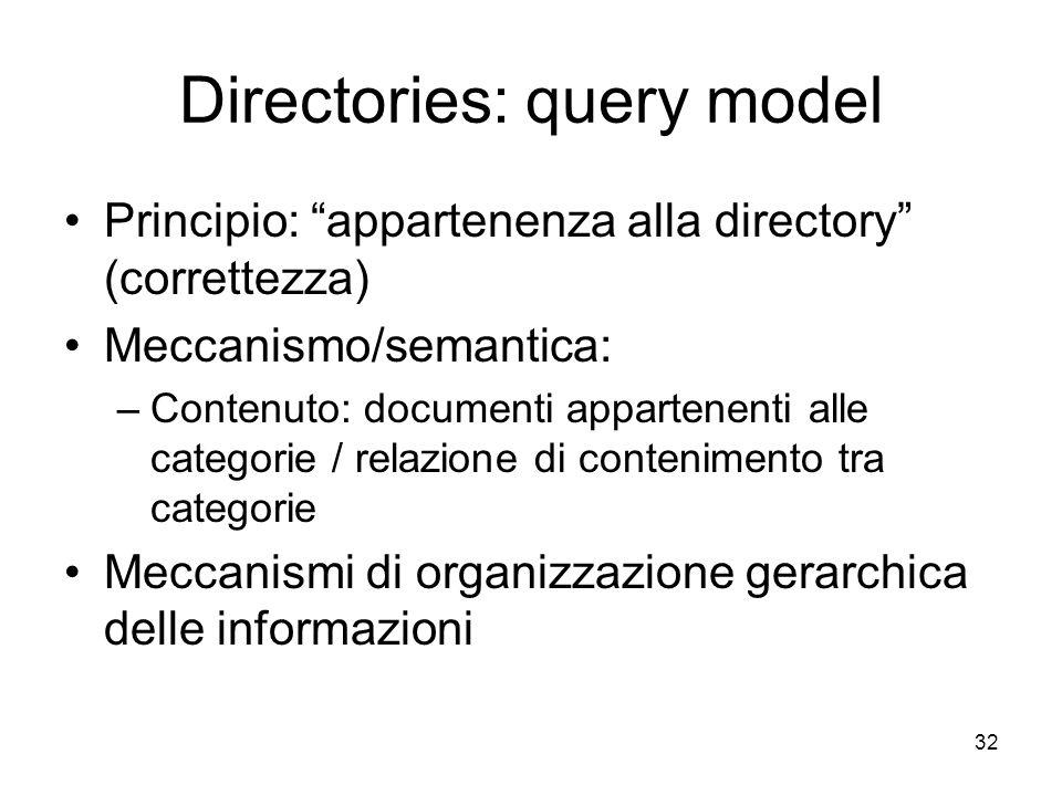 Directories: query model Principio: appartenenza alla directory (correttezza) Meccanismo/semantica: –Contenuto: documenti appartenenti alle categorie / relazione di contenimento tra categorie Meccanismi di organizzazione gerarchica delle informazioni 32