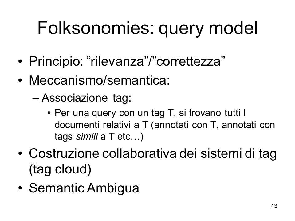 Folksonomies: query model Principio: rilevanza/correttezza Meccanismo/semantica: –Associazione tag: Per una query con un tag T, si trovano tutti I documenti relativi a T (annotati con T, annotati con tags simili a T etc…) Costruzione collaborativa dei sistemi di tag (tag cloud) Semantic Ambigua 43