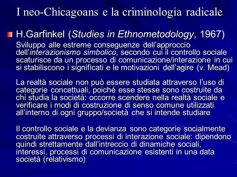 I neo-Chicagoans e la criminologia radicale H.Garfinkel (Studies in Ethnometodology, 1967) Sviluppo alle estreme conseguenze dellapproccio dellinteraz