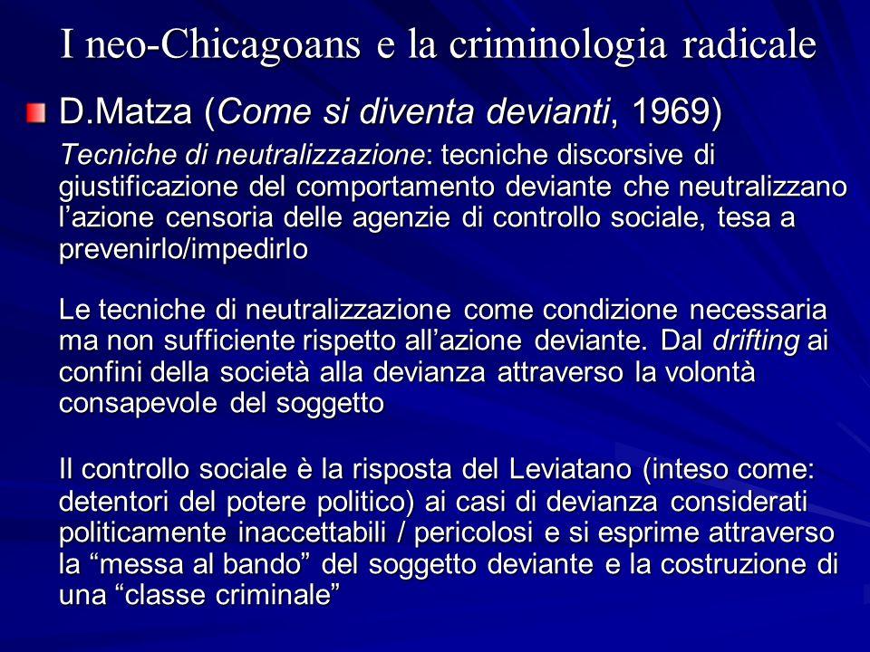 I neo-Chicagoans e la criminologia radicale D.Matza (Come si diventa devianti, 1969) Tecniche di neutralizzazione: tecniche discorsive di giustificazi