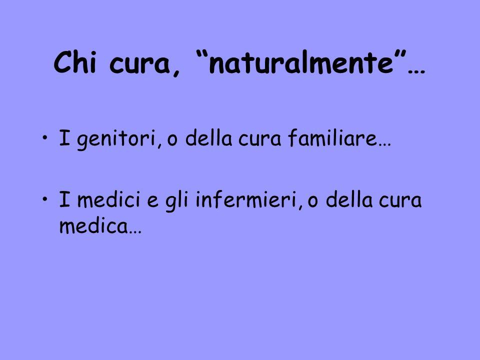 Chi cura, naturalmente… I genitori, o della cura familiare… I medici e gli infermieri, o della cura medica…