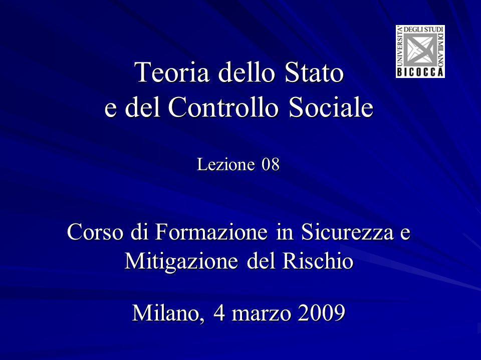 Teoria dello Stato e del Controllo Sociale Lezione 08 Corso di Formazione in Sicurezza e Mitigazione del Rischio Milano, 4 marzo 2009